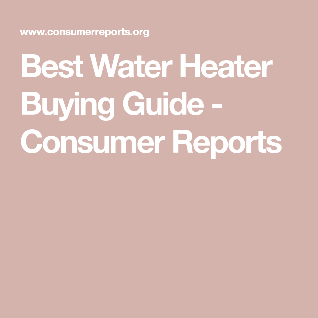 Best Water Heater Ing Guide Consumer Reports