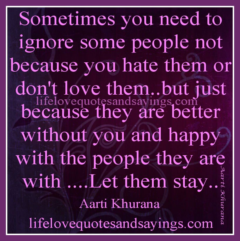 Sometimes you need to ignore some people not because you ...