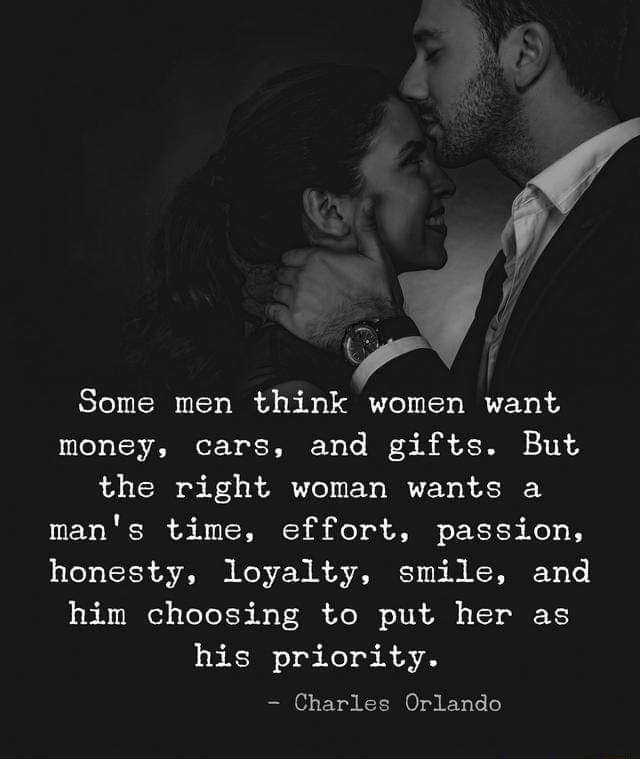 H'fF'J Some men think women want money, cars, and gifts. But the right woman wants a man's time, effort, passion. honesty, loyalty, smile, and him choosing to put her as - )
