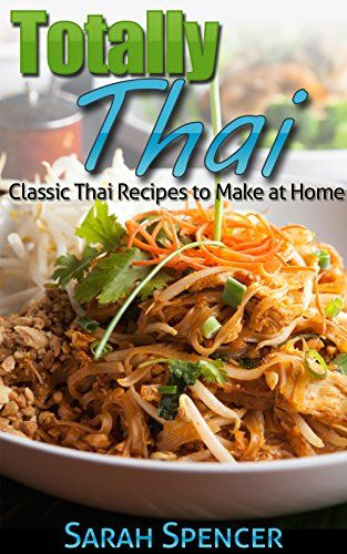 Totally Thai Classic Thai Recipes To Make At Home By Sarah Spencer