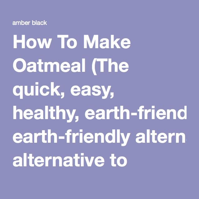 """How To Make Oatmeal (The quick, easy, healthy, earth-friendly alternative to """"instant"""")"""