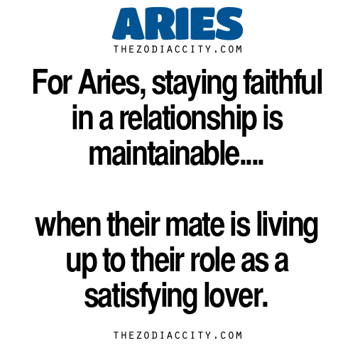 Zodiac Aries Facts — For Aries, staying faithful in a relationship is maintainable when their mate is living up to their role as a satisfying lover.