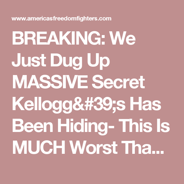 BREAKING: We Just Dug Up MASSIVE Secret Kellogg's Has Been Hiding- This Is MUCH Worst Than Thought