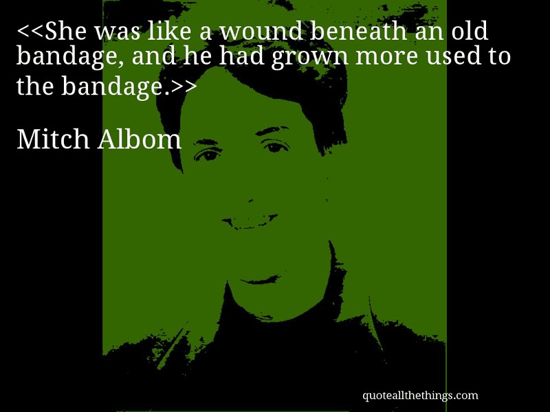 Mitch Albom  QuoteShe Was Like A Wound Beneath An Old Bandage