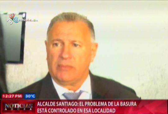 Alcalde De Santiago El Problema De La Basura Está Controlado En Esa Localidad #Video