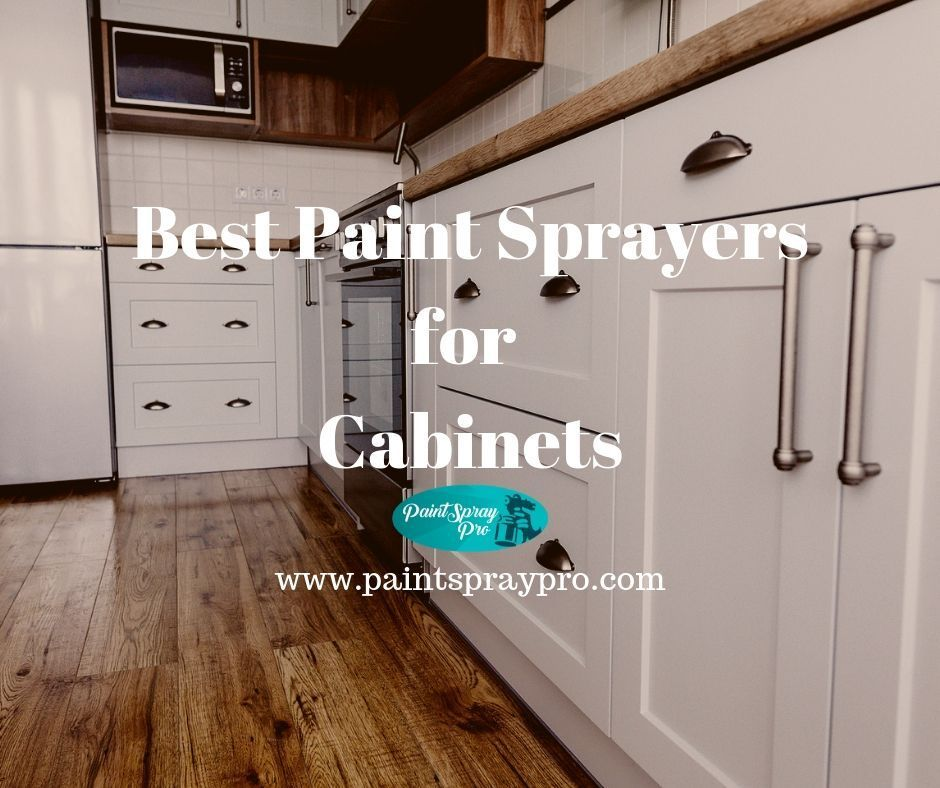 Best Paint Sprayer For Cabinets In 2020 9 Sprayers To Crush Your Diy In 2020 Best Paint Sprayer Painting Kitchen Cabinets Best Kitchen Cabinet Paint
