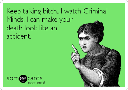 Criminal Minds obsessed.  or at least make it look like a serial killer... who isn't me...