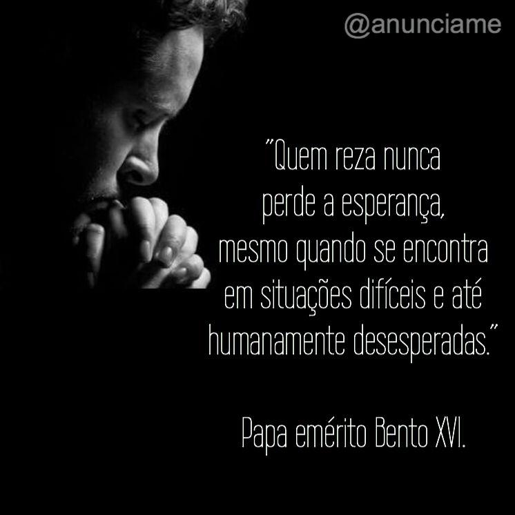 """""""Quem reza nunca perde a esperança, mesmo quando se encontra em situações difíceis e até humanamente desesperadas.""""  Papa emérito Bento XVI."""