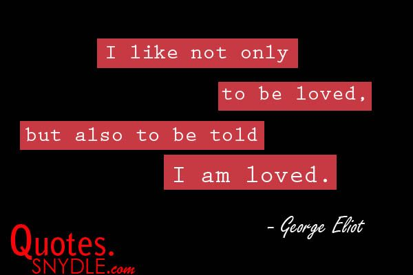 Love Quotes: I like not only to be loved, but also to be told I am loved. —George Eliot