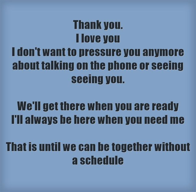 Thank you  I love you I don't want to pressure you anymore about talking on the phone or seeing seeing you  We'll get there when you are ready I'll always be here when you need me That is until we can is part of We dont talk anymore -