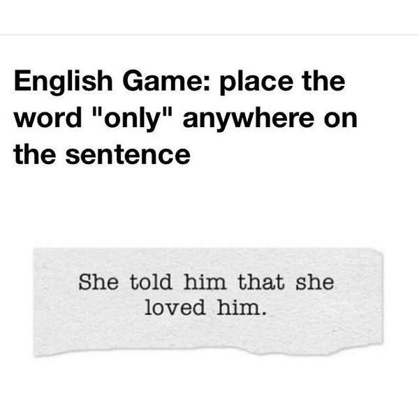English Game Place The Word Only Anywhere On The Sentence She Told Him That She Loved Him Language Jokes English Language Jokes Words