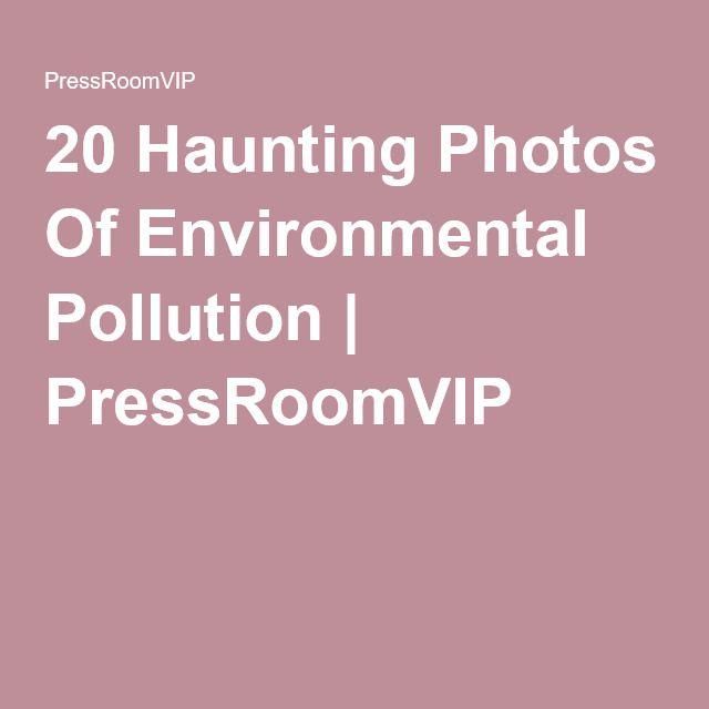 20 Haunting Photos Of Environmental Pollution | PressRoomVIP