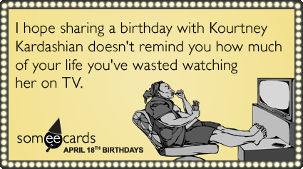 Funny Birthday Ecard April 18 I Hope Sharing A With Kourtney Kardashian Doesnt Remind You How Much Of Your Life Youve Wasted Watching Her On TV