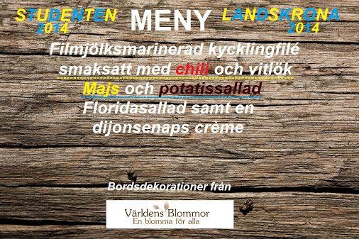 Meny Landskrona Studenter, i år är det er tur! Världens Blommor Sponsor av Landskrona Student 2014 5:e Juni Blomsterbutik Norra Långgatan 16 Landskrona 0418 65 11 59 Studenten 2014 Landskrona