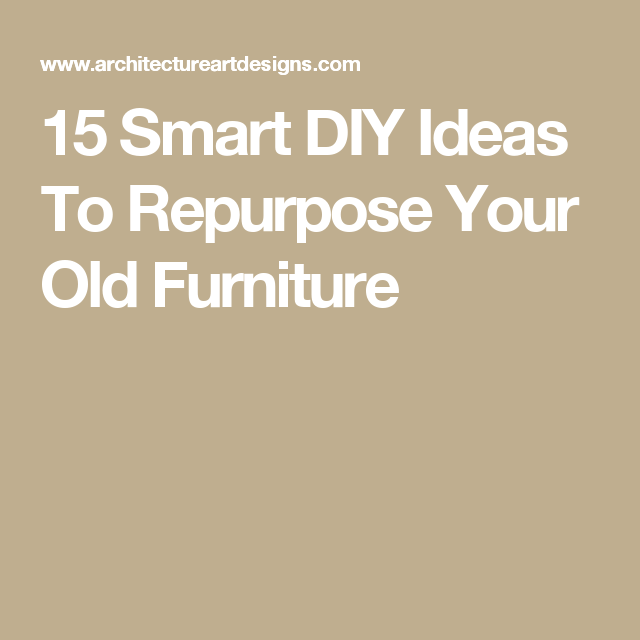 15 Smart DIY Ideas To Repurpose Your Old Furniture