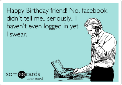 Happy Birthday Friend No Facebook Didn T Tell Me Seriously I Haven T Even Logged In Yet I Swear Funny Happy Birthday Pictures Ecards Funny Bones Funny