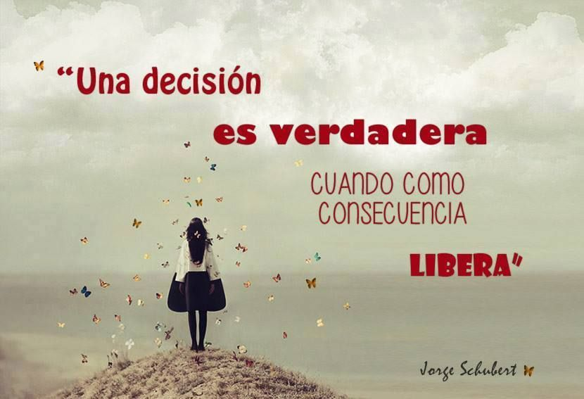 """"""" Una decisión es verdadera cuando como consecuencia libera """""""