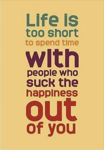 La vida es muy corta para gastarla con gente que te absorve la felicidad.