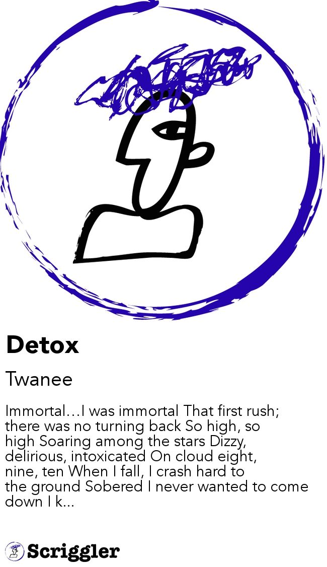 Detox by Twanee https://scriggler.com/detailPost/story/53142 Immortal…I was immortal That first rush; there was no turning back So high, so high Soaring among the stars Dizzy, delirious, intoxicated On cloud eight, nine, ten When I fall, I crash hard to the ground Sobered I never wanted to come down I k...