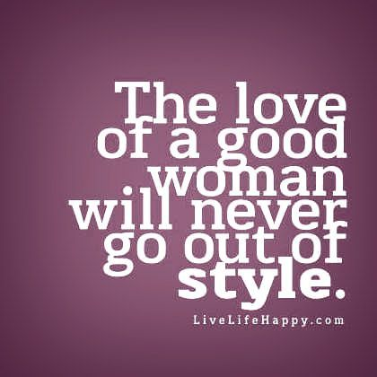 The Love Of A Good Woman Will Never Go Out Of Style Quotes Inspirational Positive Inspirational Quotes Live Life Happy