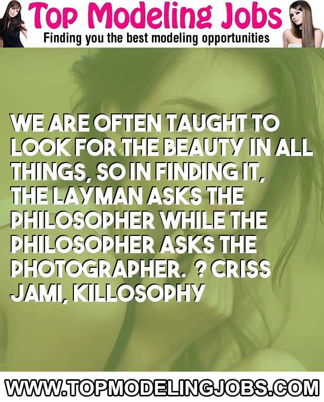 We Are Often Taught To Look For The Beauty In All Things, So In Finding It, The Layman Asks The Philosopher While The Philosopher Asks The Photographer.� ? Criss Jami, Killosophy... URL: http://www.topmodelingjobs.com/ Tags: #modeling #needajob #needmoney #fashion