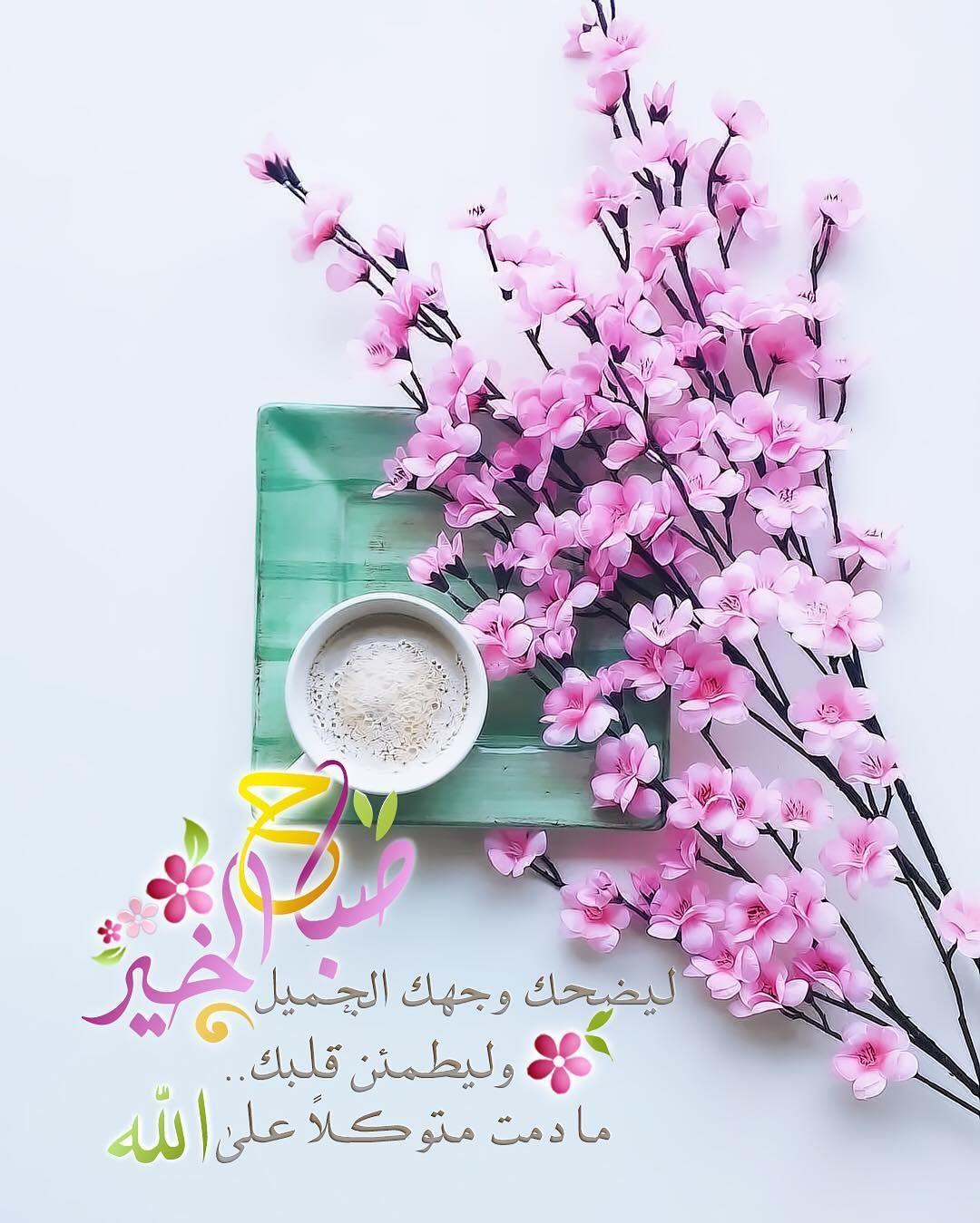 صباح الخير ل ي ضحك و جهك الج ميل ولي طمئ ن ق لبك م ادمت م توكلا ع لى Good Morning Arabic Beautiful Morning Messages Good Morning Wishes