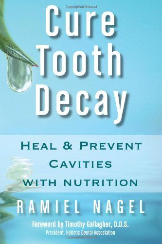 Cure Tooth Decay: Heal and Prevent Cavities with Nutrition, Second Edition by Ramiel Nagel