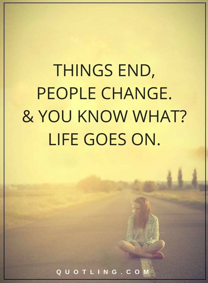 Life Quotes Things End People Change And You Know What Life