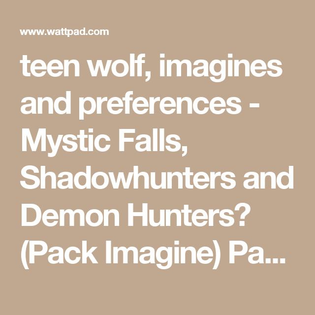 teen wolf, imagines and preferences - Mystic Falls, Shadowhunters and Demon Hunters? (Pack Imagine) Part 2 - Wattpad