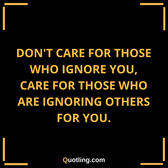 don t care for those who ignore you care for those who are