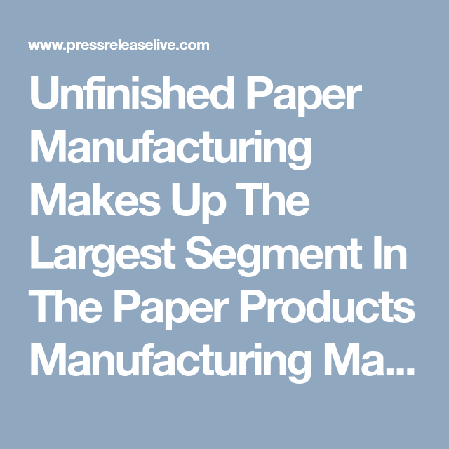 Unfinished Paper Manufacturing Makes Up The Largest Segment