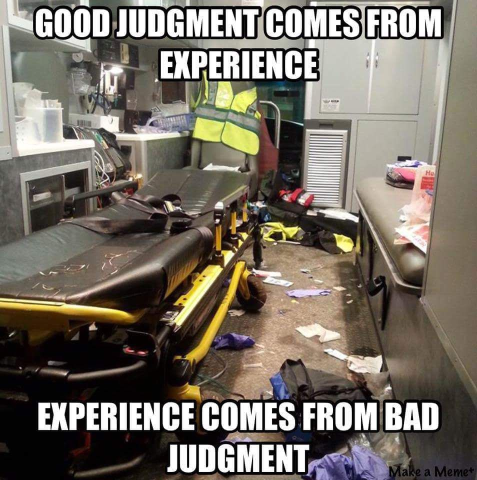 Good Judgement comes from experience. Experience comes from bad judgment.