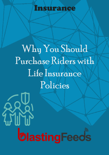 Why You Should Purchase Riders With Life Insurance Policies