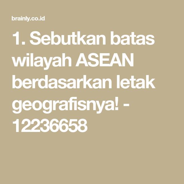 1 Sebutkan Batas Wilayah Asean Berdasarkan Letak Geografisnya 12236658