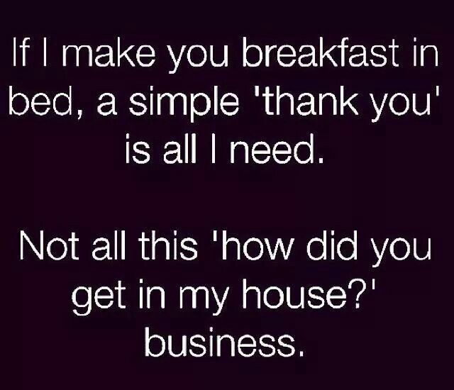 If I Make You Breakfast In Bed A Simple Thank You Is All I Need Not All This How D You Get Into My House Business Funny Funny Quotes Sarcastic Quotes