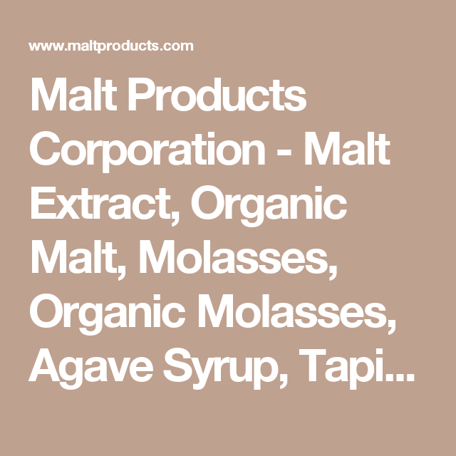 Malt Products Corporation - Malt Extract, Organic Malt, Molasses, Organic Molasses, Agave Syrup, Tapioca Syrup, Specialty Sweeteners, Invert Syrup, Rice Syrup