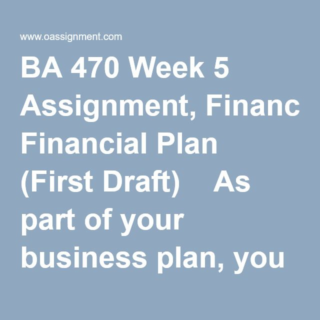 BA 470 Week 5 Assignment, Financial Plan (First Draft) As part of
