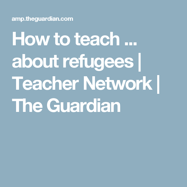 How to teach ... about refugees | Teacher Network | The Guardian