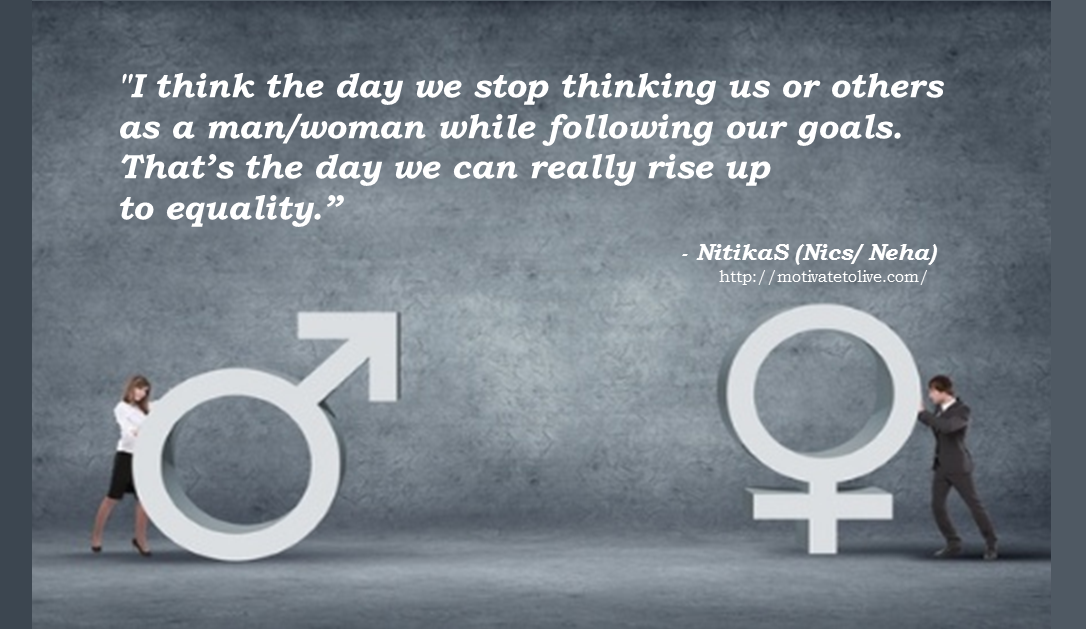 I think the day we stop thinking us or others as a man/woman while ...