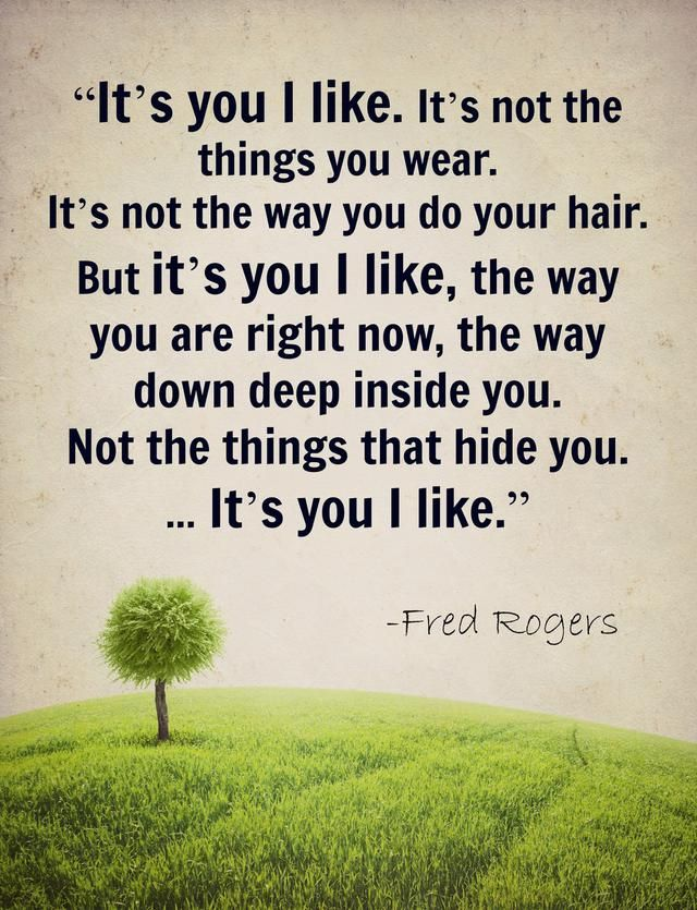 It S You I Like It S Not The Things You Wear It S Not The Way You Do Your Hair Bit It S You I Like The Way You Are Ri Mr Rogers Quote