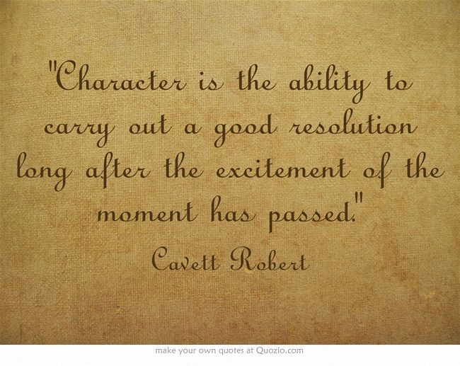 """""""Character is the ability to carry out a good resolution long after the excitement of the moment has passed."""" ~ Cavett Robert"""
