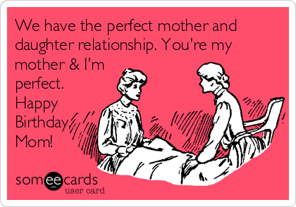 Free And Funny Birthday Ecard We Have The Perfect Mother Daughter Relationship Youre My Im Happy Mom