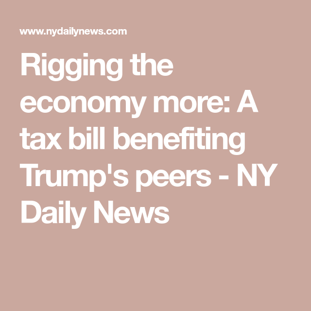 Rigging the economy more: A tax bill benefiting Trump's peers  - NY Daily News