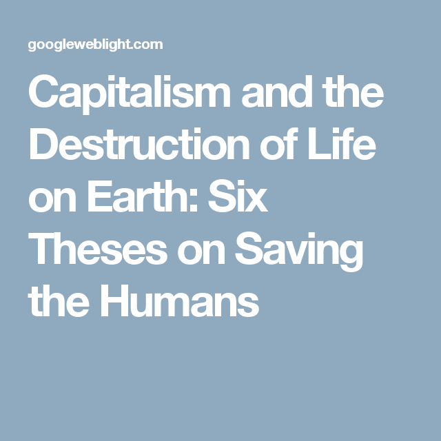 capitalism and the destruction of life on earth six theses on  capitalism and the destruction of life on earth six theses on saving the humans life speaks