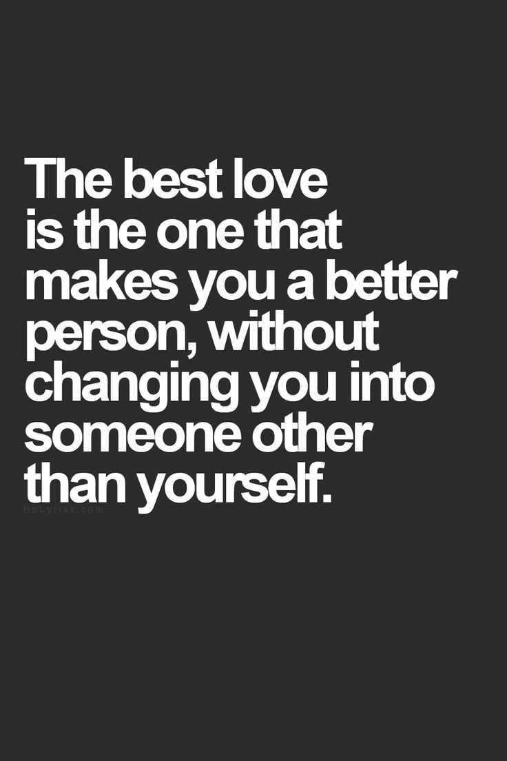 The Best Love Is One That Makes You A Better Person Without Changing Into Someone Other Than Yourself