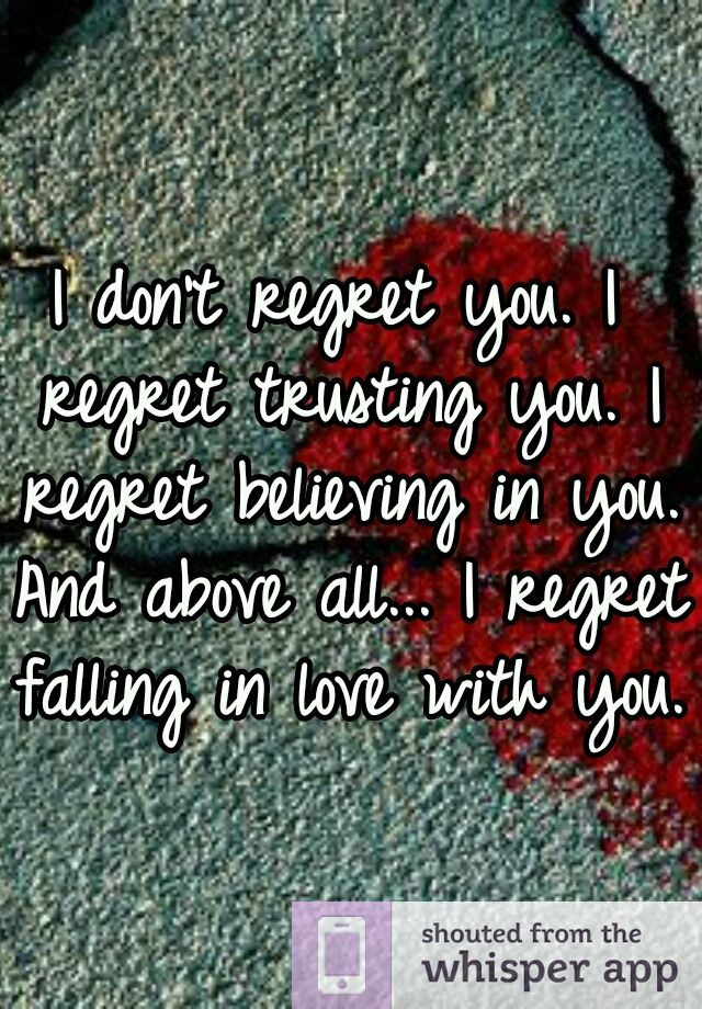 I Don T Regret You I Regret Trusting You I Regret Believing In You And Above All I Regret Fa Believe In Love Quotes Cute Texts For Him Meeting You Quotes