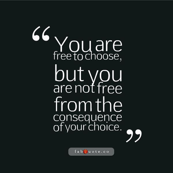 You Are Not Free From The Consequence Of Your Choice Fabulous
