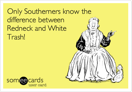 Only Southerners know the difference between Redneck and White Trash! | Somewhat Topical Ecard | someecards.com