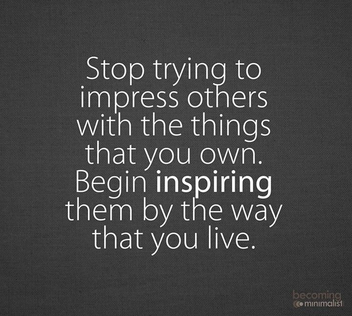 Stop Trying To Impress Others With The Things That You Own Begin
