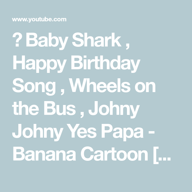 Baby Shark , Happy Birthday Song , Wheels On The Bus